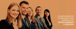 8 vantagens de contratar uma empresa de recrutamento e seleção